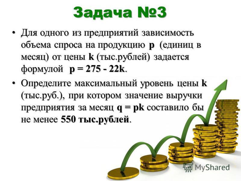 Задача 3 Для одного из предприятий зависимость объема спроса на продукцию p (единиц в месяц) от цены k (тыс.рублей) задается формулой p = 275 - 22k.Для одного из предприятий зависимость объема спроса на продукцию p (единиц в месяц) от цены k (тыс.руб