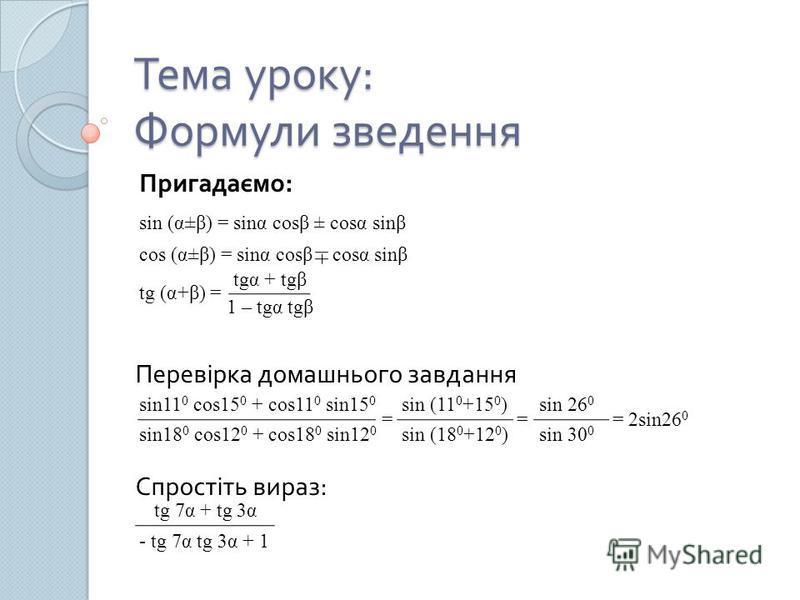 Тема уроку : Формули зведення sin (α±β) = sinα cosβ ± cosα sinβ cos (α±β) = sinα cosβ cosα sinβ Перевірка домашнього завдання tg (α+β) = tgα + tgβ 1 – tgα tgβ sin11 0 cos15 0 + cos11 0 sin15 0 sin18 0 cos12 0 + cos18 0 sin12 0 = sin (11 0 +15 0 ) sin