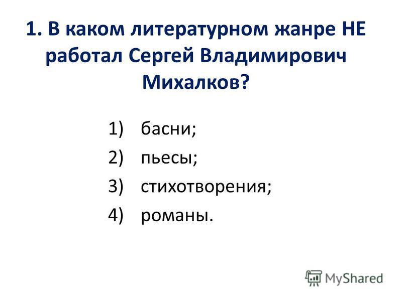 1. В каком литературном жанре НЕ работал Сергей Владимирович Михалков? 1)басни; 2)пьесы; 3)стихотворения; 4)романы.