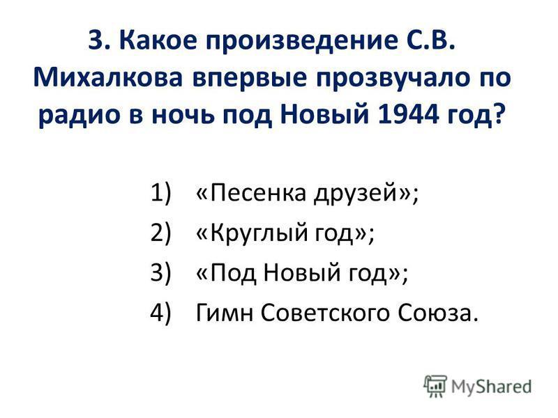 3. Какое произведение С.В. Михалкова впервые прозвучало по радио в ночь под Новый 1944 год? 1)«Песенка друзей»; 2)«Круглый год»; 3)«Под Новый год»; 4)Гимн Советского Союза.