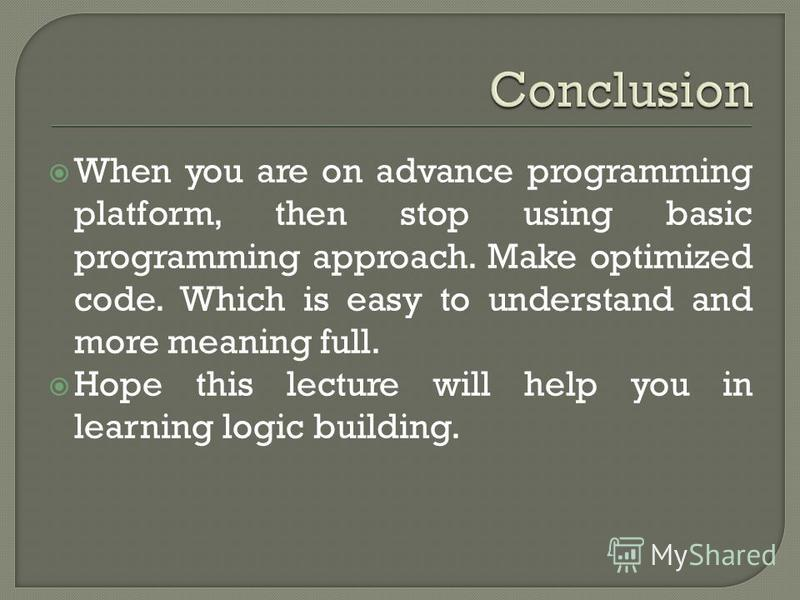 When you are on advance programming platform, then stop using basic programming approach. Make optimized code. Which is easy to understand and more meaning full. Hope this lecture will help you in learning logic building.