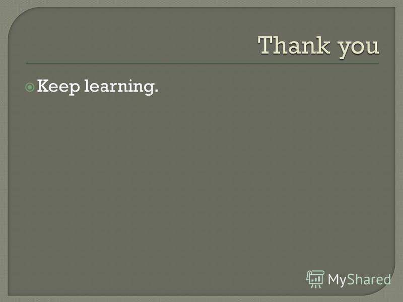 Keep learning.