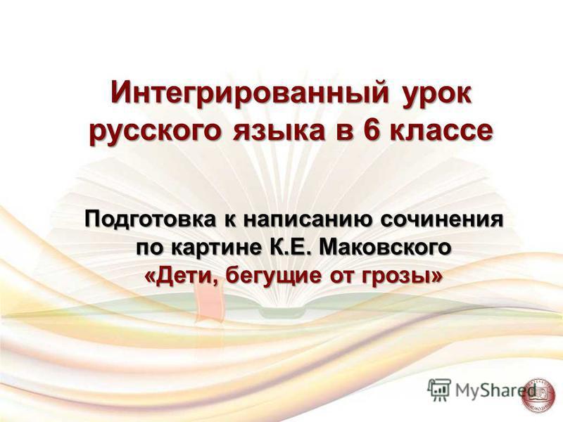 Интегрированный урок русского языка в 6 классе Подготовка к написанию сочинения по картине К.Е. Маковского «Дети, бегущие от грозы»
