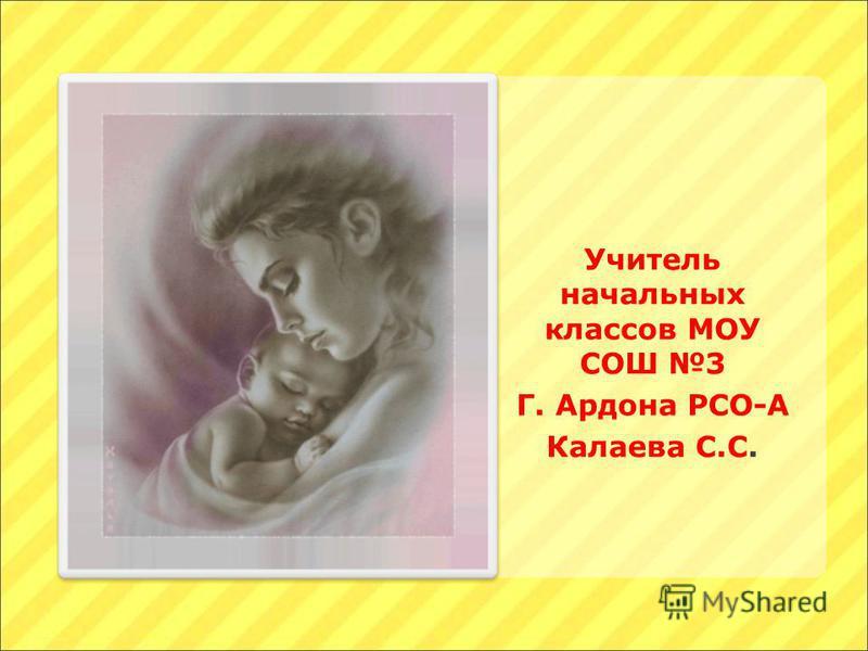 Учитель начальных классов МОУ СОШ 3 Г. Ардона РСО-А Калаева С.С.