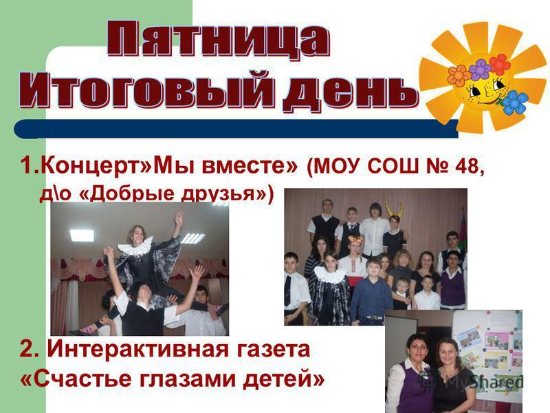 1.Концерт»Мы вместе» (МОУ СОШ 48, д\о «Добрые друзья») 2. Интерактивная газета «Счастье глазами детей»