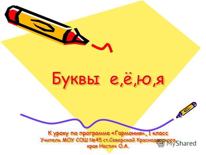 Буквы е,ё,ю,я К уроку по программе «Гармония », 1 класс Учитель МОУ СОШ 45 ст.Северской Краснодарского края Настич О.А.