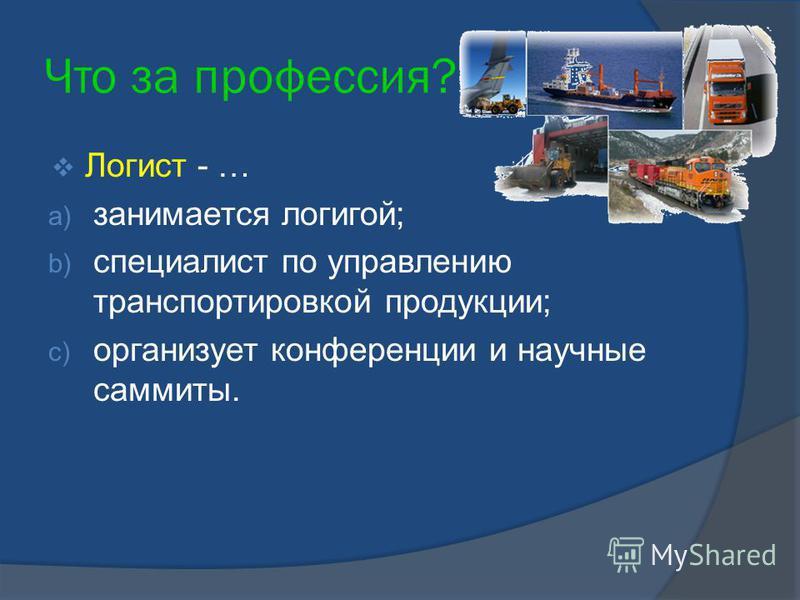 Что за профессия? Логист - … a) занимается логигой; b) специалист по управлению транспортировкой продукции; c) организует конференции и научные саммиты.
