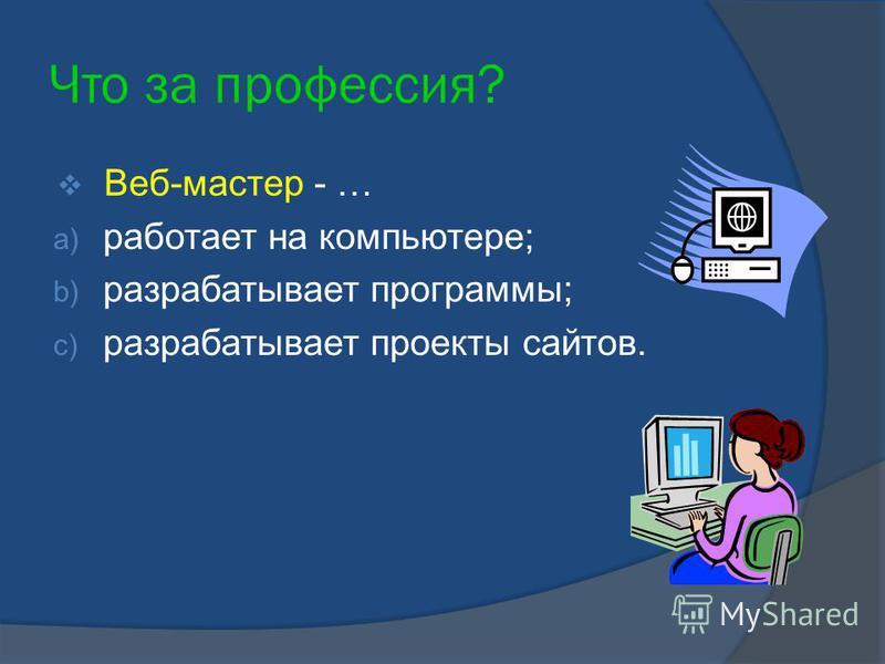 Что за профессия? Веб-мастер - … a) работает на компьютере; b) разрабатывает программы; c) разрабатывает проекты сайтов.
