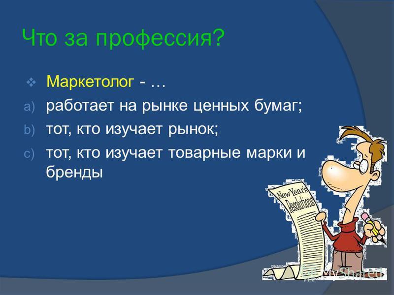 Что за профессия? Маркетолог - … a) работает на рынке ценных бумаг; b) тот, кто изучает рынок; c) тот, кто изучает товарные марки и бренды