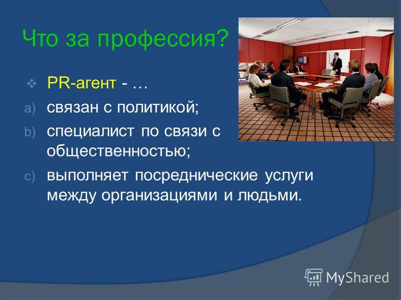 Что за профессия? PR-агент - … a) связан с политикой; b) специалист по связи с общественностью; c) выполняет посреднические услуги между организациями и людьми.