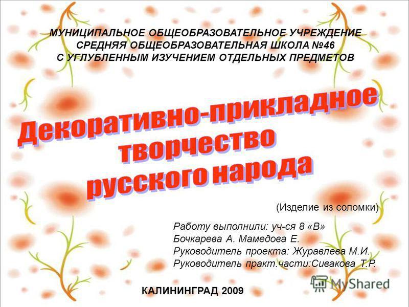 МУНИЦИПАЛЬНОЕ ОБЩЕОБРАЗОВАТЕЛЬНОЕ УЧРЕЖДЕНИЕ СРЕДНЯЯ ОБЩЕОБРАЗОВАТЕЛЬНАЯ ШКОЛА 46 С УГЛУБЛЕННЫМ ИЗУЧЕНИЕМ ОТДЕЛЬНЫХ ПРЕДМЕТОВ КАЛИНИНГРАД 2009 Работу выполнили: уч-ся 8 «В» Бочкарева А. Мамедова Е. Руководитель проекта: Журавлева М.И. Руководитель пр