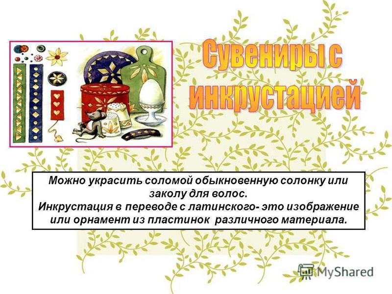 Можно украсить соломой обыкновенную солонку или заколу для волос. Инкрустация в переводе с латинского- это изображение или орнамент из пластинок различного материала.