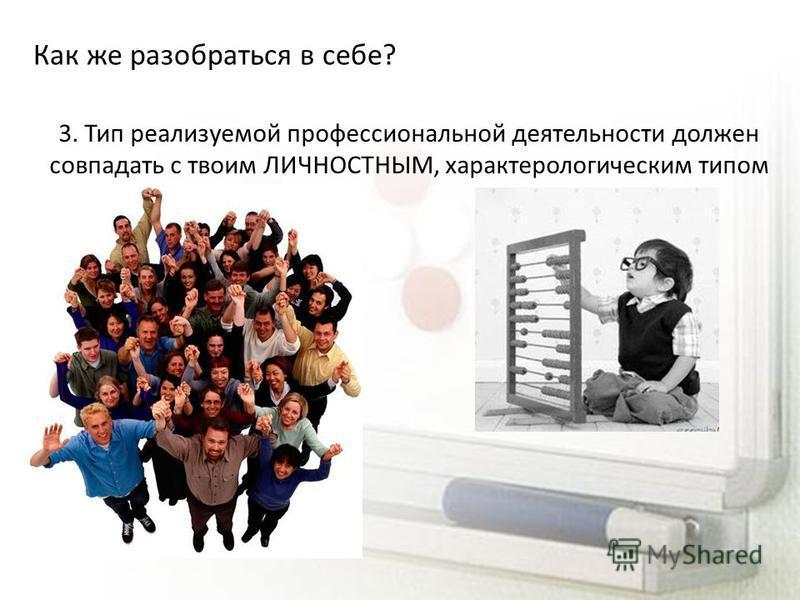 Как же разобраться в себе? 3. Тип реализуемой профессиональной деятельности должен совпадать с твоим ЛИЧНОСТНЫМ, характерологическим типом