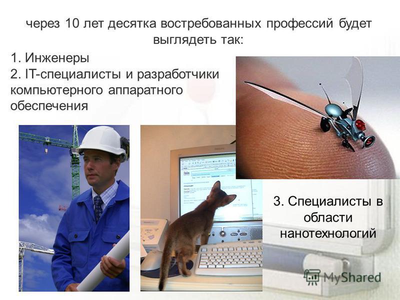 через 10 лет десятка востребованных профессий будет выглядеть так: 1. Инженеры 2. IT-специалисты и разработчики компьютерного аппаратного обеспечения 3. Специалисты в области нанотехнологий