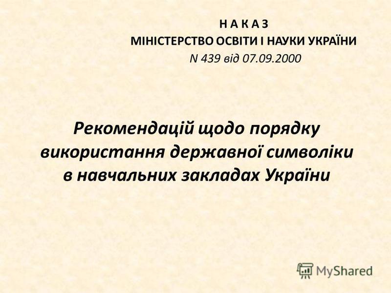 Рекомендацій щодо порядку використання державної символіки в навчальних закладах України Н А К А З МІНІСТЕРСТВО ОСВІТИ І НАУКИ УКРАЇНИ N 439 від 07.09.2000