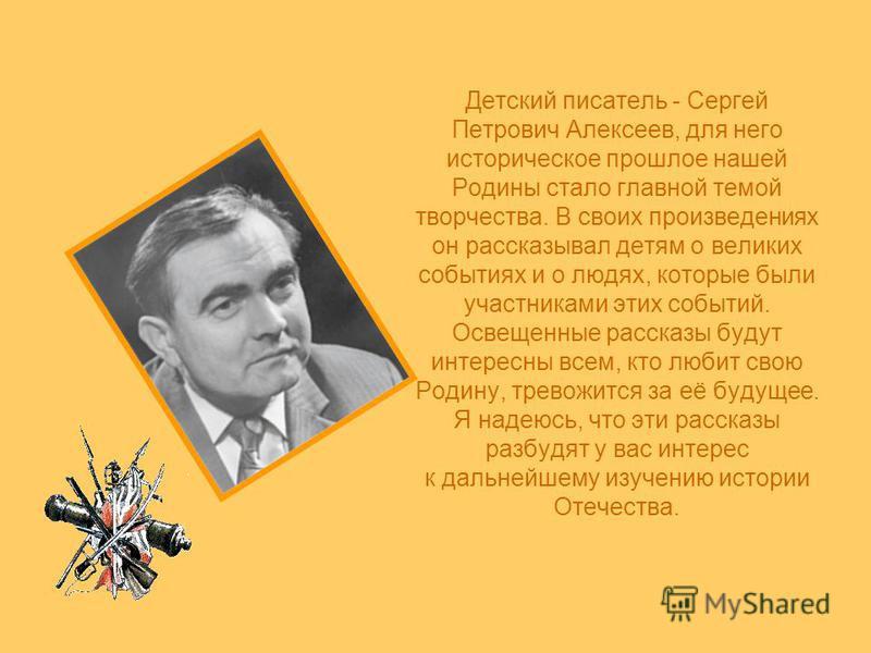 Детский писатель - Сергей Петрович Алексеев, для него историческое прошлое нашей Родины стало главной темой творчества. В своих произведениях он рассказывал детям о великих событиях и о людях, которые были участниками этих событий. Освещенные рассказ
