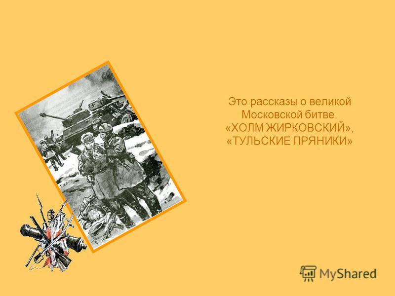 Это рассказы о великой Московской битве. «ХОЛМ ЖИРКОВСКИЙ», «ТУЛЬСКИЕ ПРЯНИКИ»