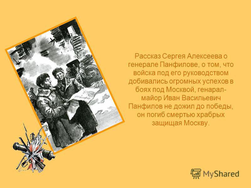 Рассказ Сергея Алексеева о генерале Панфилове, о том, что войска под его руководством добивались огромных успехов в боях под Москвой, генерал- майор Иван Васильевич Панфилов не дожил до победы, он погиб смертью храбрых защищая Москву.