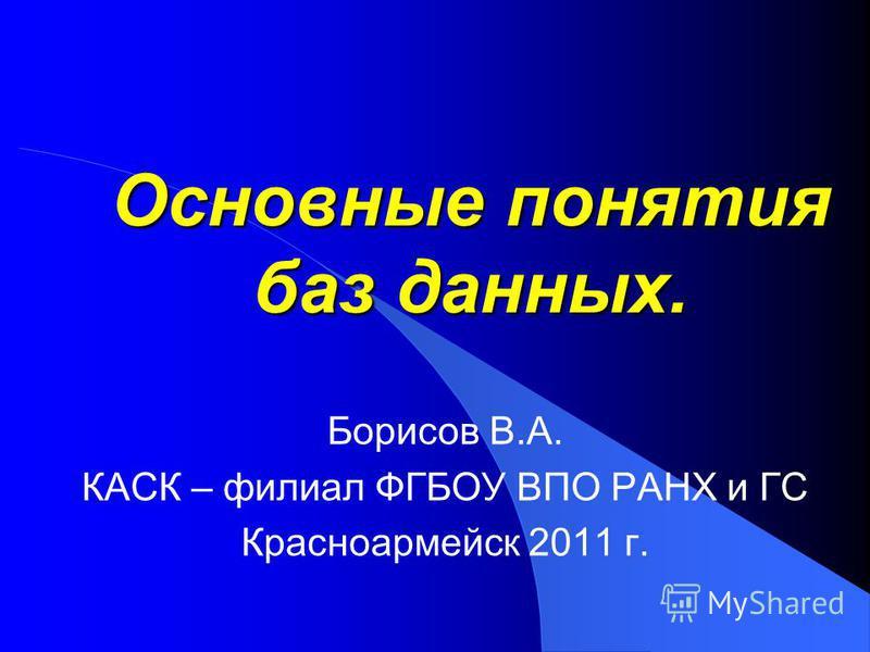 Основные понятия баз данных. Борисов В.А. КАСК – филиал ФГБОУ ВПО РАНХ и ГС Красноармейск 2011 г.