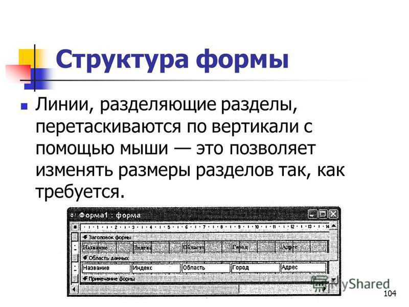 Структура формы Линии, разделяющие разделы, перетаскиваются по вертикали с помощью мыши это позволяет изменять размеры разделов так, как требуется. 104