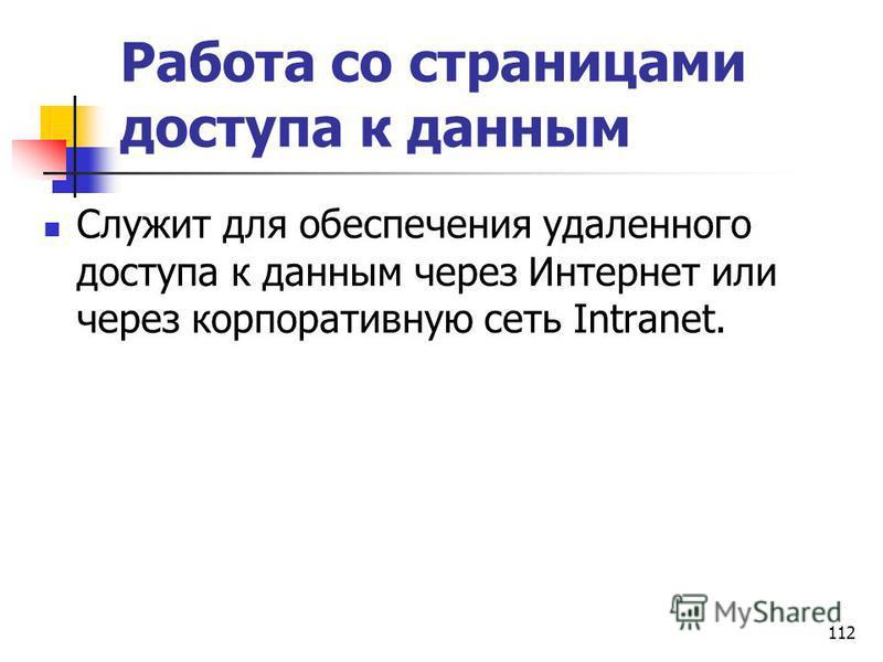 Работа со страницами доступа к данным Служит для обеспечения удаленного доступа к данным через Интернет или через корпоративную сеть Intranet. 112