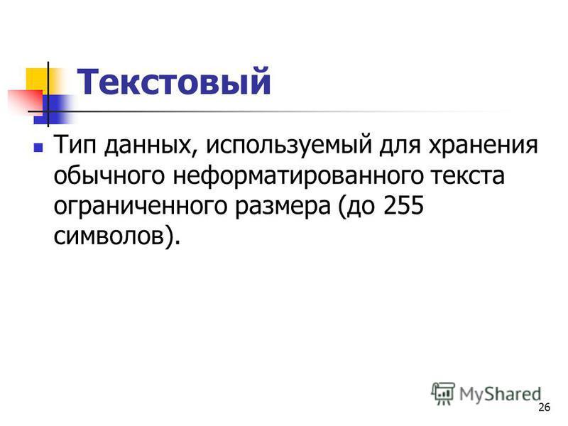 Текстовый Тип данных, используемый для хранения обычного неформатированного текста ограниченного размера (до 255 символов). 26