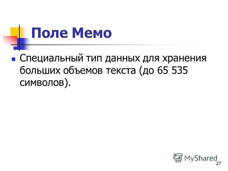 Поле Мемо Специальный тип данных для хранения больших объемов текста (до 65 535 символов). 27