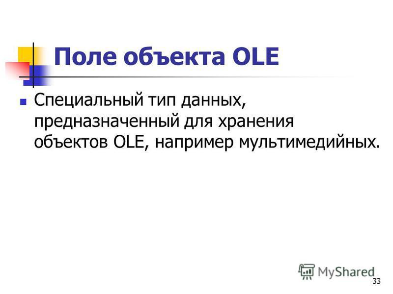 Поле объекта OLE Специальный тип данных, предназначенный для хранения объектов OLE, например мультимедийных. 33