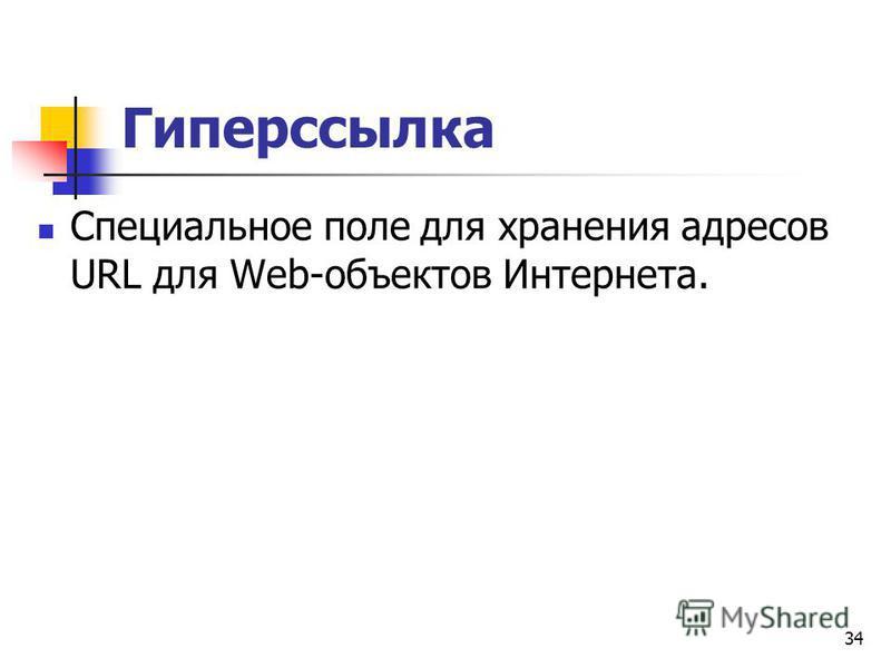 Гиперссылка Специальное поле для хранения адресов URL для Web-объектов Интернета. 34