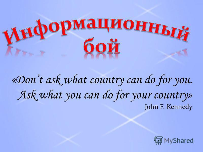 «Dont ask what country can do for you. Ask what you can do for your country» John F. Kennedy