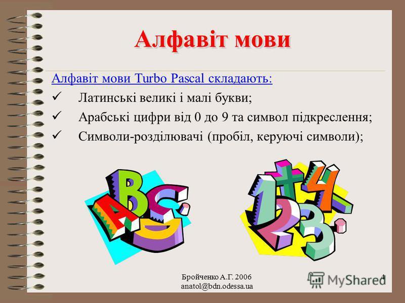 Бройченко А.Г. 2006 anatol@bdn.odessa.ua 3 Алфавіт мови Алфавіт мови Алфавіт мови програмування – це набір символів, які можуть бути використані при складанні програми. Програміст повинен знати, які символи розуміє дана мова програмування, щоб без по