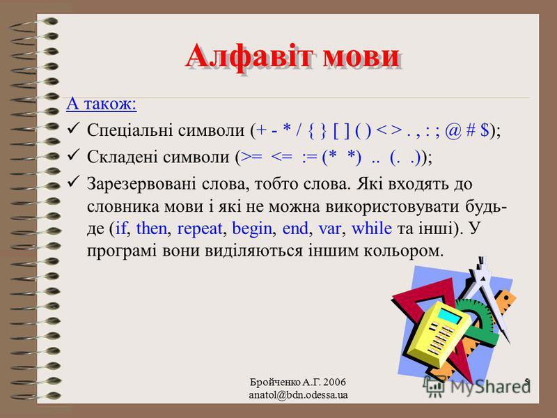 Бройченко А.Г. 2006 anatol@bdn.odessa.ua 4 Алфавіт мови Алфавіт мови Алфавіт мови Turbo Pascal складають: Латинські великі і малі букви; Арабські цифри від 0 до 9 та символ підкреслення; Символи-розділювачі (пробіл, керуючі символи);