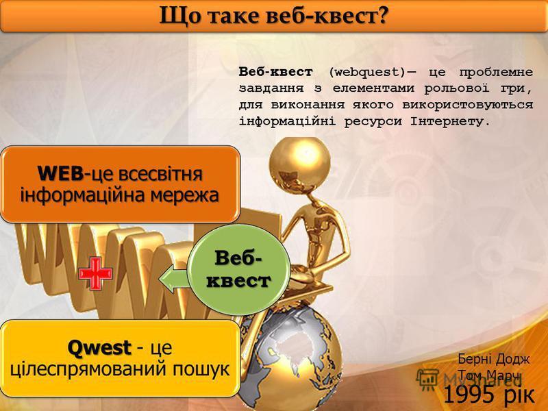 Що таке веб-квест? Веб-квест (webquest) це проблемне завдання з елементами рольової гри, для виконання якого використовуються інформаційні ресурси Інтернету. WEB-це всесвітня інформаційна мережа Qwest Qwest - це цілеспрямований пошук Веб- квест 1995