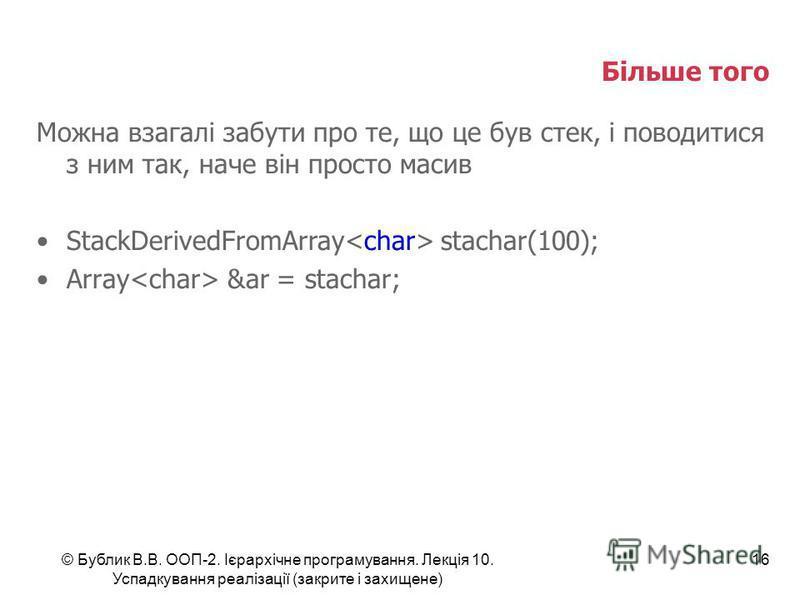 © Бублик В.В. ООП-2. Ієрархічне програмування. Лекція 10. Успадкування реалізації (закрите і захищене) 16 Більше того Можна взагалі забути про те, що це був стек, і поводитися з ним так, наче він просто масив StackDerivedFromArray stachar(100); Array