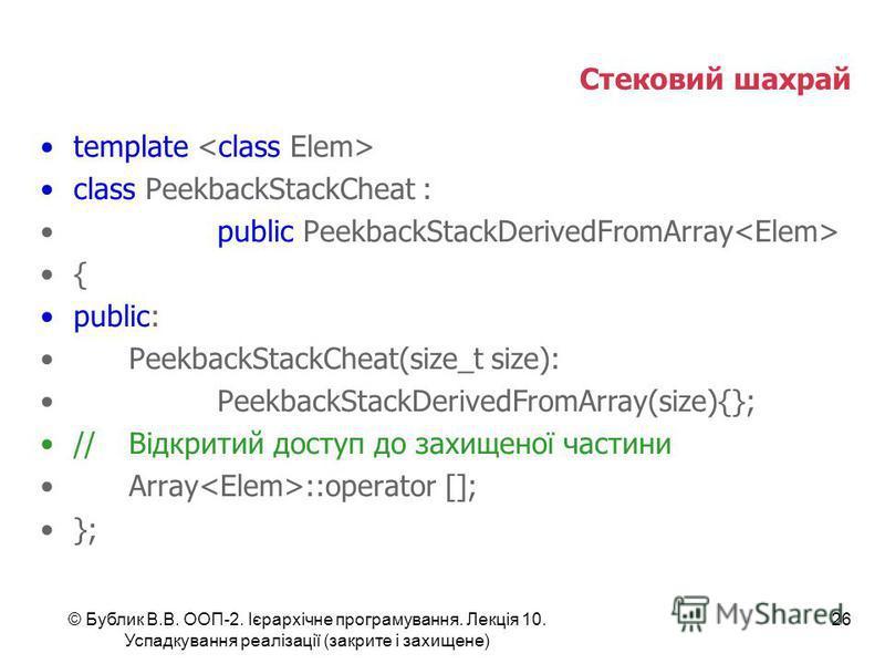 © Бублик В.В. ООП-2. Ієрархічне програмування. Лекція 10. Успадкування реалізації (закрите і захищене) 26 Стековий шахрай template class PeekbackStackCheat : public PeekbackStackDerivedFromArray { public: PeekbackStackCheat(size_t size): PeekbackStac