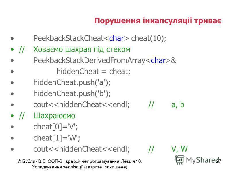 © Бублик В.В. ООП-2. Ієрархічне програмування. Лекція 10. Успадкування реалізації (закрите і захищене) 27 Порушення інкапсуляції триває PeekbackStackCheat cheat(10); //Ховаємо шахрая під стеком PeekbackStackDerivedFromArray & hiddenCheat = cheat; hid