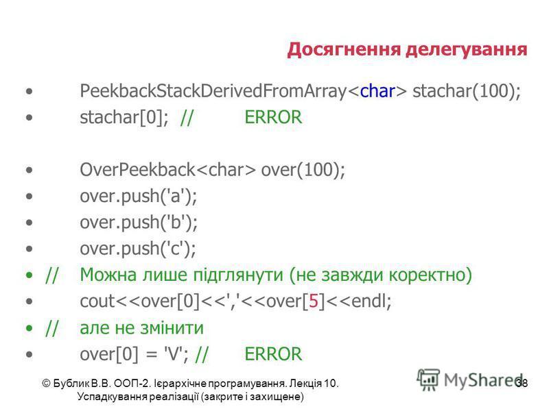 © Бублик В.В. ООП-2. Ієрархічне програмування. Лекція 10. Успадкування реалізації (закрите і захищене) 38 Досягнення делегування PeekbackStackDerivedFromArray stachar(100); stachar[0]; //ERROR OverPeekback over(100); over.push('a'); over.push('b'); o