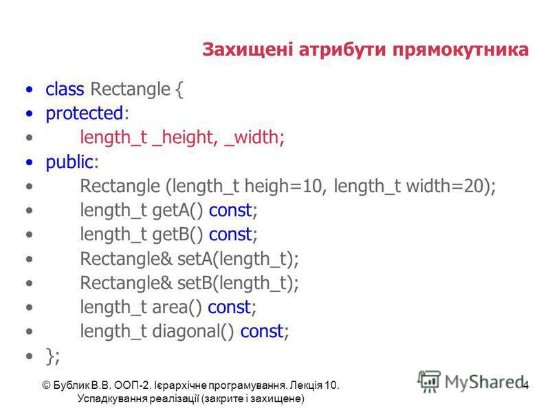 © Бублик В.В. ООП-2. Ієрархічне програмування. Лекція 10. Успадкування реалізації (закрите і захищене) 4 Захищені атрибути прямокутника class Rectangle { protected: length_t _height, _width; public: Rectangle (length_t heigh=10, length_t width=20); l