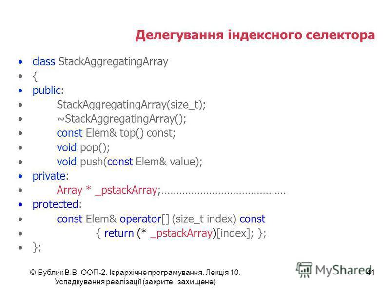 © Бублик В.В. ООП-2. Ієрархічне програмування. Лекція 10. Успадкування реалізації (закрите і захищене) 41 Делегування індексного селектора class StackAggregatingArray { public: StackAggregatingArray(size_t); ~StackAggregatingArray(); const Elem& top(