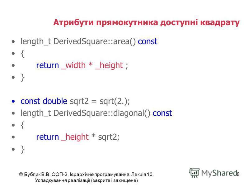 © Бублик В.В. ООП-2. Ієрархічне програмування. Лекція 10. Успадкування реалізації (закрите і захищене) 5 Атрибути прямокутника доступні квадрату length_t DerivedSquare::area() const { return _width * _height ; } const double sqrt2 = sqrt(2.); length_