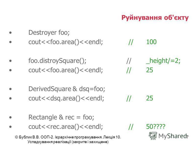 © Бублик В.В. ООП-2. Ієрархічне програмування. Лекція 10. Успадкування реалізації (закрите і захищене) 7 Руйнування об'єкту Destroyer foo; cout<<foo.area()<<endl; //100 foo.distroySquare();//_height/=2; cout<<foo.area()<<endl;//25 DerivedSquare & dsq