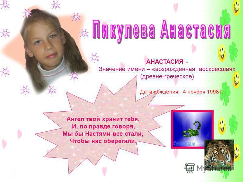 АНАСТАСИЯ - Значение имени – «возрожденная, воскресшая» (древне-греческое) Ангел твой хранит тебя, И, по правде говоря, Мы бы Настями все стали, Чтобы нас оберегали. Дата рождения: 4 ноября 1998 г.