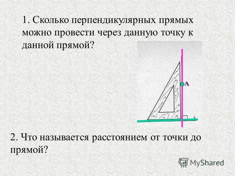 1. Сколько перпендикулярных прямых можно провести через данную точку к данной прямой? А 2. Что называется расстоянием от точки до прямой?