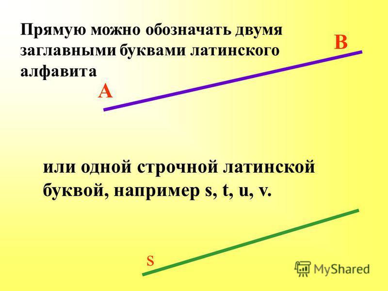 Прямую можно обозначать двумя заглавными буквами латинского алфавита А В или одной строчной латинской буквой, например s, t, u, v. s