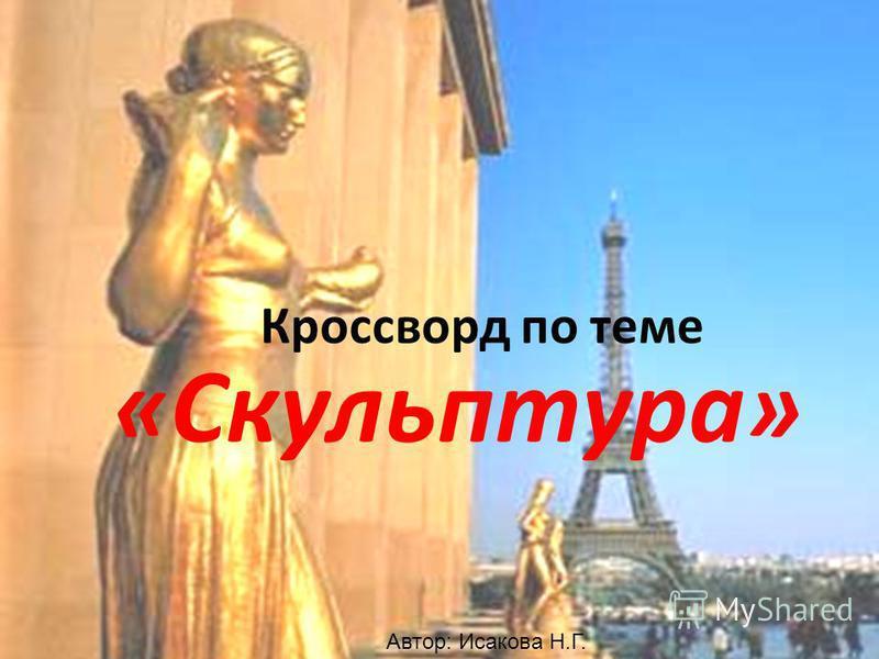 Кроссворд по теме «Скульптура» Автор: Исакова Н.Г.