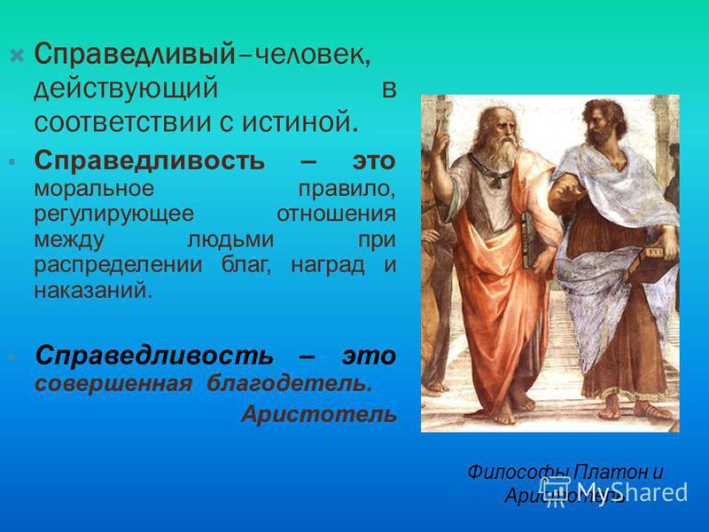 Справедливый–человек, действующий в соответствии с истиной. Справедливость – это моральное правило, регулирующее отношения между людьми при распределении благ, наград и наказаний. Справедливость – это совершенная благодетель. Аристотель Философы Плат