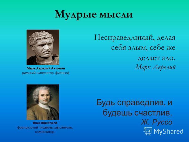 Несправедливый, делая себя злым, себе же делает зло. Марк Аврелий Марк Аврелий Антонин римский император, философ Будь справедлив, и будешь счастлив. Ж. Руссо Жан-Жак Руссо́ французский писатель, мыслитель, композитор. Мудрые мысли