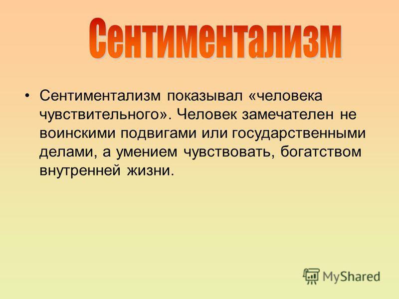 Сентиментализм показывал «человека чувствительного». Человек замечателен не воинскими подвигами или государственными делами, а умением чувствовать, богатством внутренней жизни.