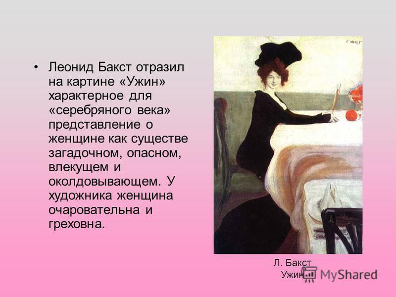 Леонид Бакст отразил на картине «Ужин» характерное для «серебряного века» представление о женщине как существе загадочном, опасном, влекущем и околдовывающем. У художника женщина очаровательна и греховна. Л. Бакст Ужин