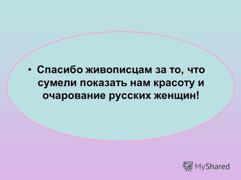 Спасибо живописцам за то, что сумели показать нам красоту и очарование русских женщин!